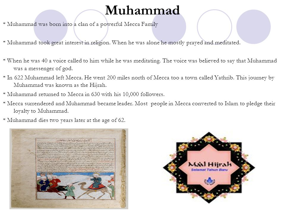 Muhammad * Muhammad was born into a clan of a powerful Mecca Family * Muhammad took great interest in religion. When he was alone he mostly prayed and