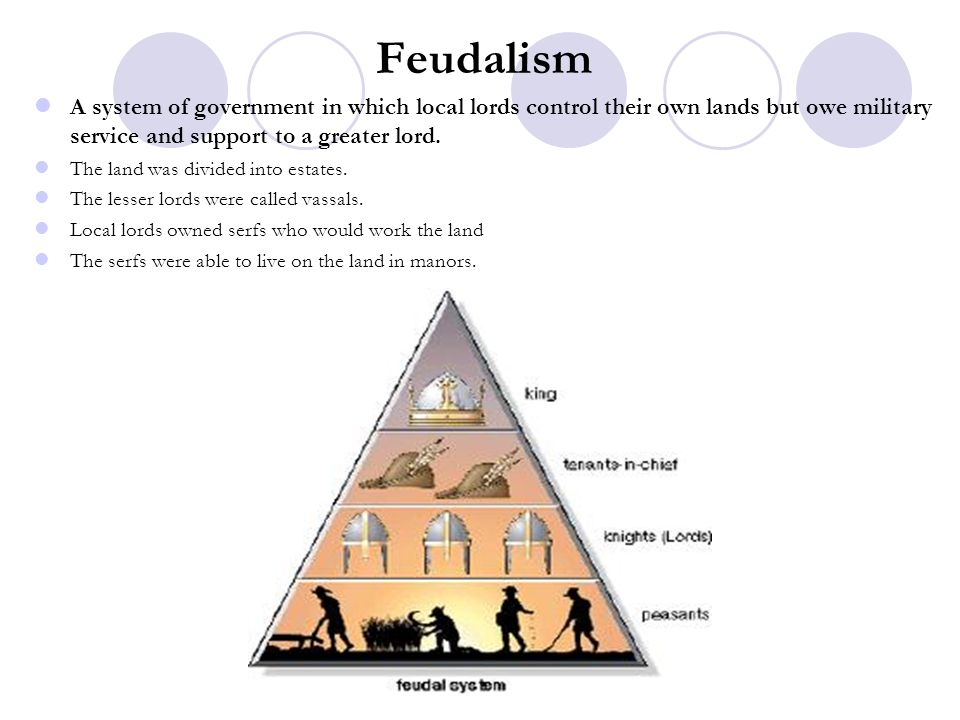 Feudalism A system of government in which local lords control their own lands but owe military service and support to a greater lord. The land was div