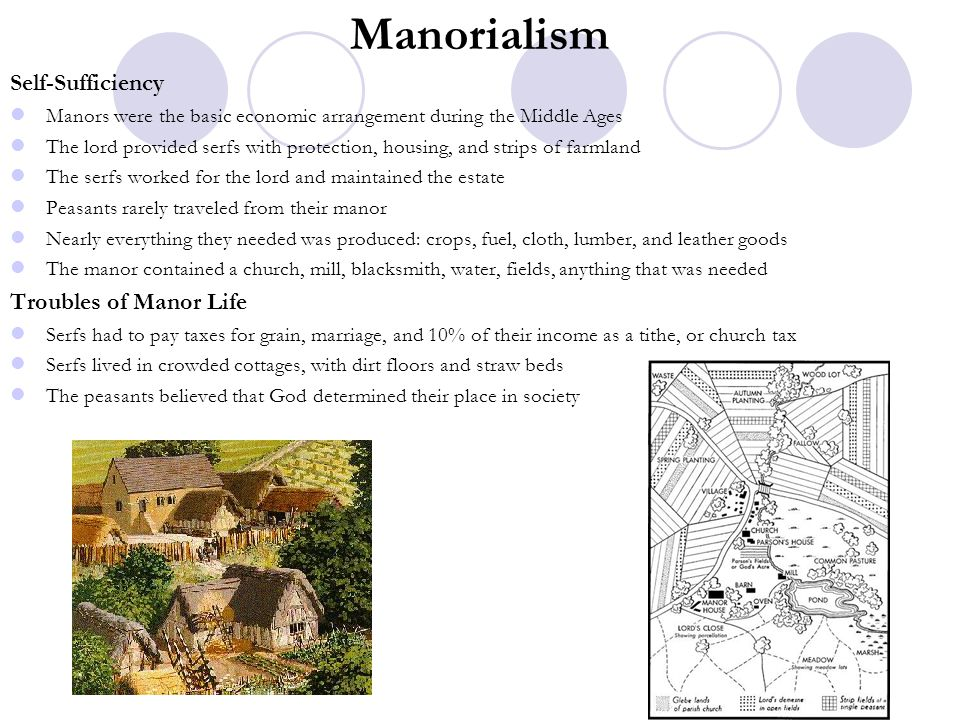 Manorialism Self-Sufficiency Manors were the basic economic arrangement during the Middle Ages The lord provided serfs with protection, housing, and s