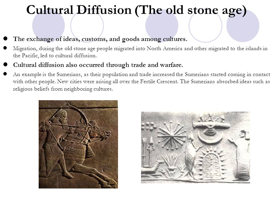Cultural Diffusion (The old stone age) The exchange of ideas, customs, and goods among cultures. Migration, during the old stone age people migrated i