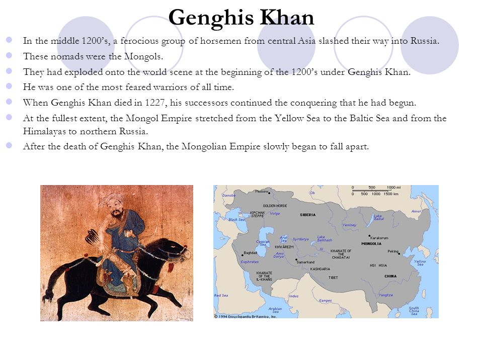 Genghis Khan In the middle 1200's, a ferocious group of horsemen from central Asia slashed their way into Russia. These nomads were the Mongols. They
