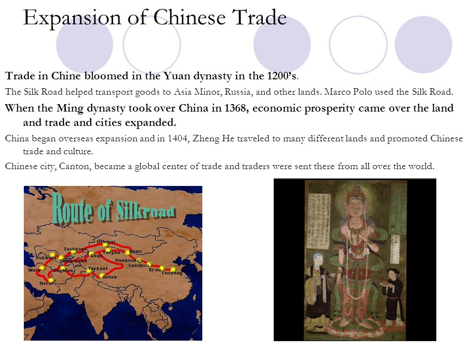 Expansion of Chinese Trade Trade in Chine bloomed in the Yuan dynasty in the 1200's. The Silk Road helped transport goods to Asia Minor, Russia, and o