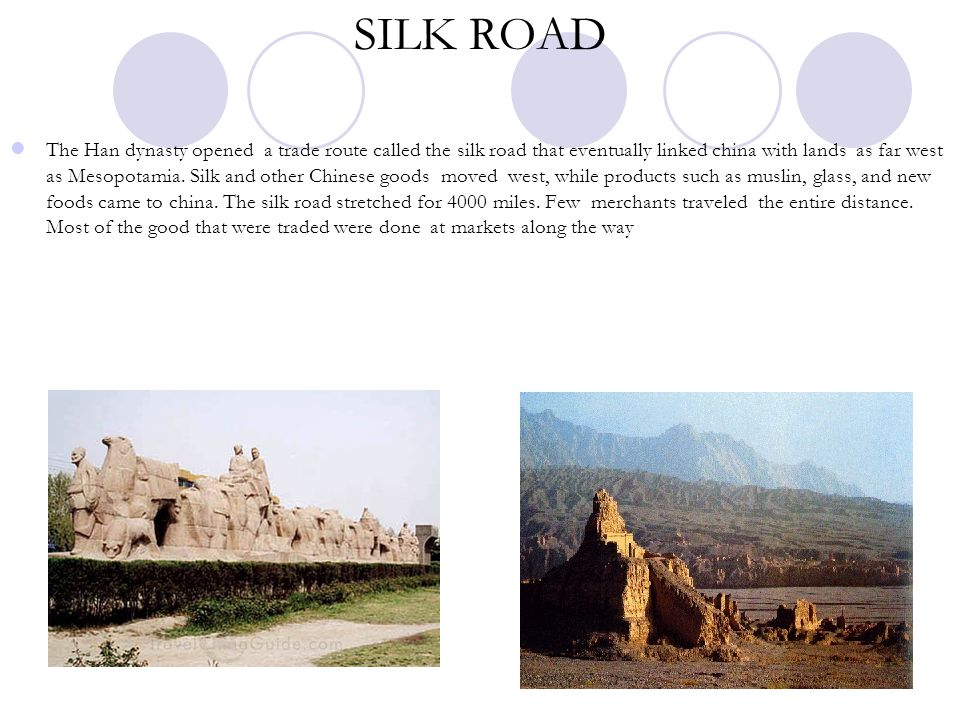 SILK ROAD The Han dynasty opened a trade route called the silk road that eventually linked china with lands as far west as Mesopotamia. Silk and other