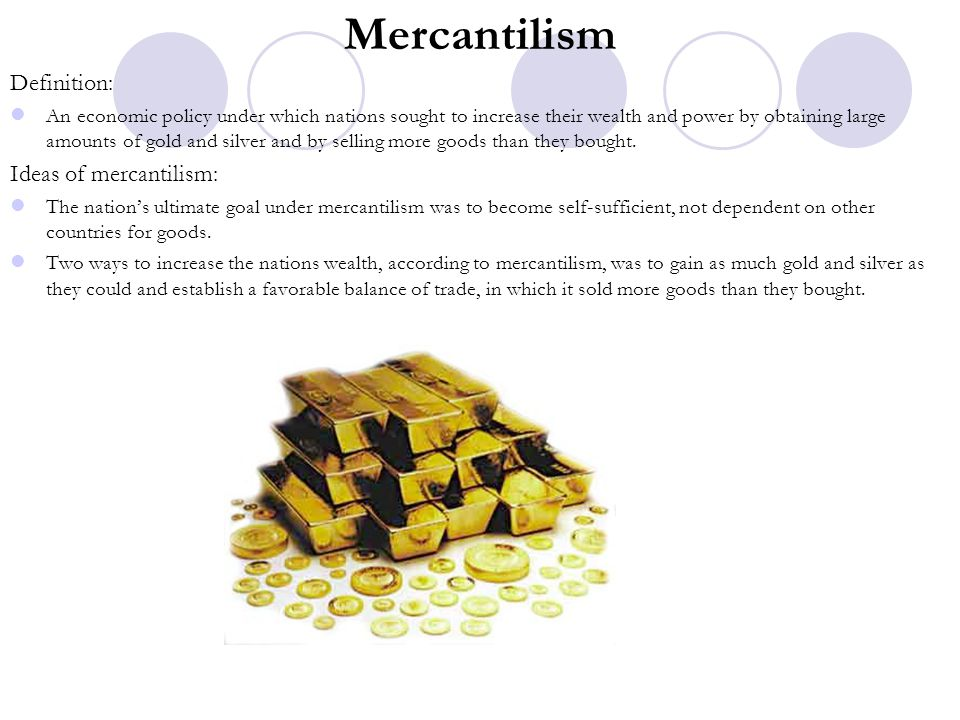 Mercantilism Definition: An economic policy under which nations sought to increase their wealth and power by obtaining large amounts of gold and silve