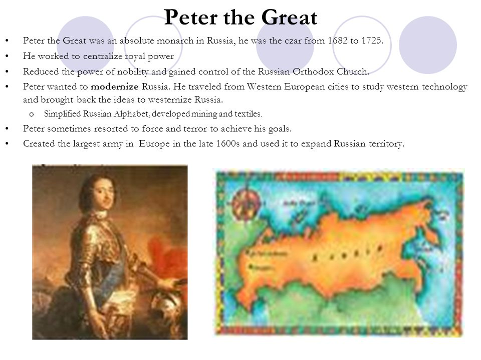 Peter the Great Peter the Great was an absolute monarch in Russia, he was the czar from 1682 to 1725. He worked to centralize royal power Reduced the