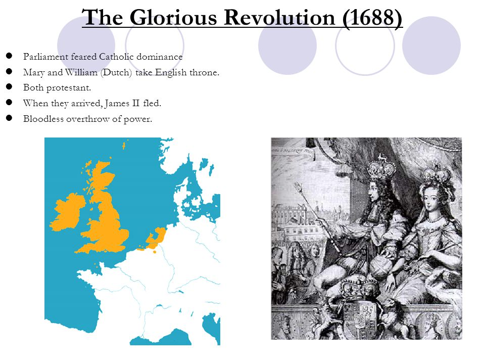 The Glorious Revolution (1688) Parliament feared Catholic dominance Mary and William (Dutch) take English throne. Both protestant. When they arrived,