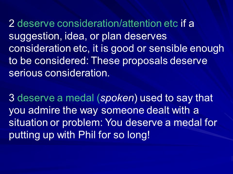 2 deserve consideration/attention etc if a suggestion, idea, or plan deserves consideration etc, it is good or sensible enough to be considered: These proposals deserve serious consideration.