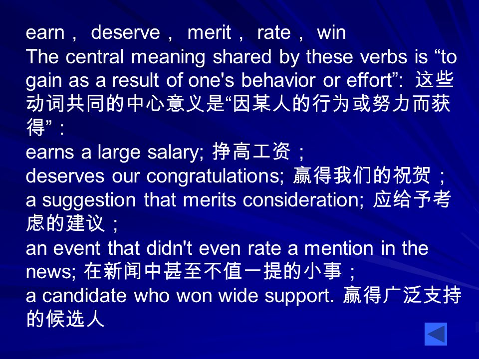 earn , deserve , merit , rate , win The central meaning shared by these verbs is to gain as a result of one s behavior or effort : 这些 动词共同的中心意义是 因某人的行为或努力而获 得 : earns a large salary; 挣高工资; deserves our congratulations; 赢得我们的祝贺; a suggestion that merits consideration; 应给予考 虑的建议; an event that didn t even rate a mention in the news; 在新闻中甚至不值一提的小事; a candidate who won wide support.