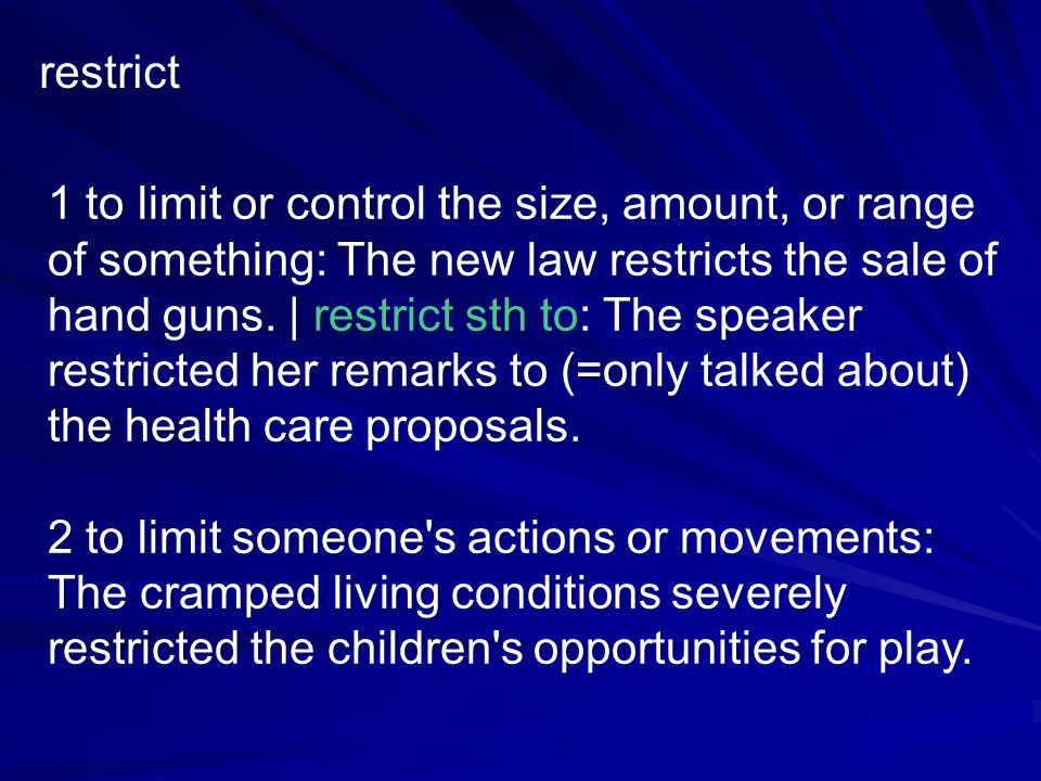 restrict 1 to limit or control the size, amount, or range of something: The new law restricts the sale of hand guns.