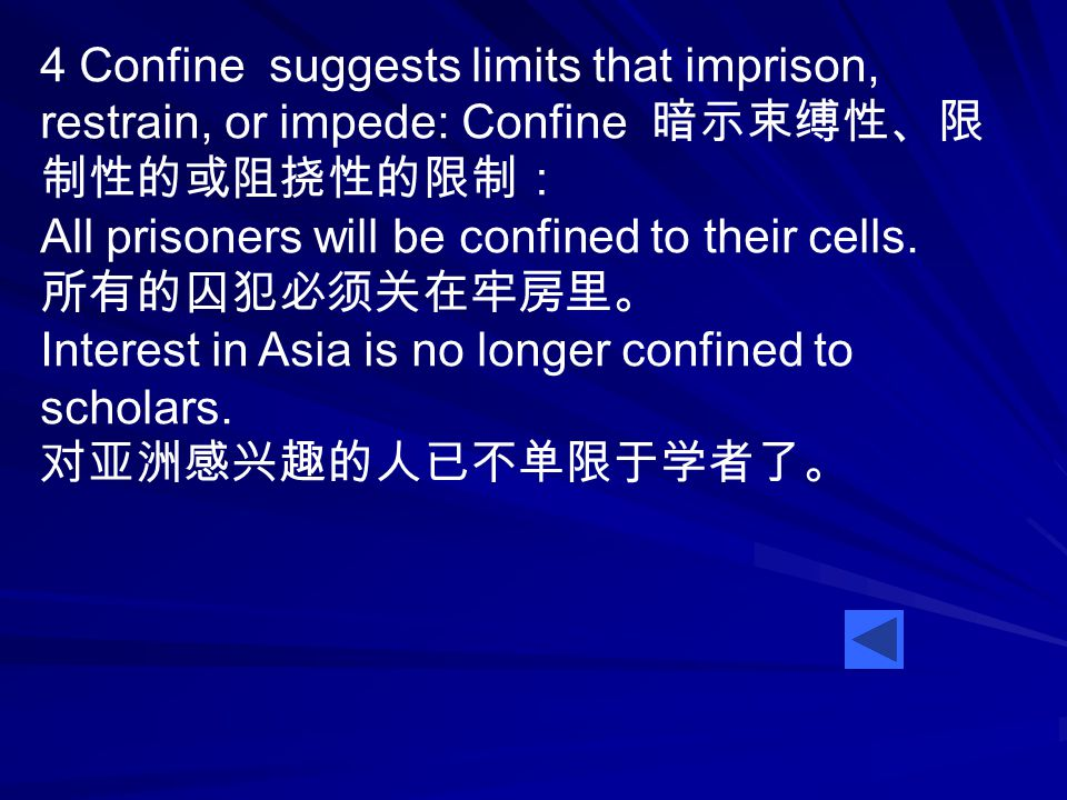 4 Confine suggests limits that imprison, restrain, or impede: Confine 暗示束缚性、限 制性的或阻挠性的限制: All prisoners will be confined to their cells.