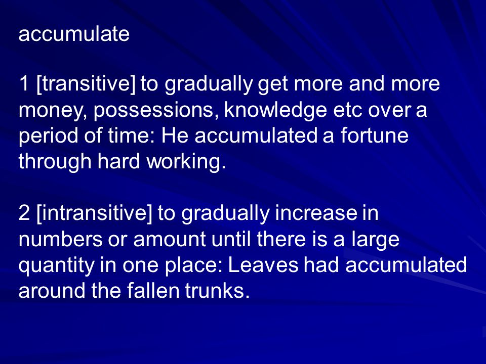 accumulate 1 [transitive] to gradually get more and more money, possessions, knowledge etc over a period of time: He accumulated a fortune through hard working.