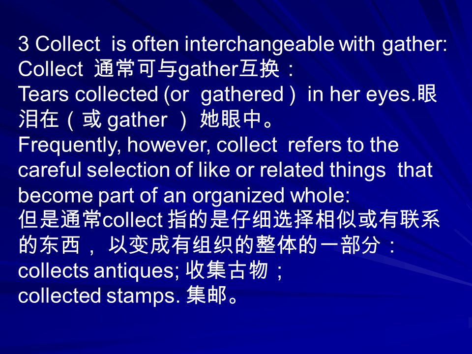 3 Collect is often interchangeable with gather: Collect 通常可与 gather 互换: Tears collected (or gathered ) in her eyes.