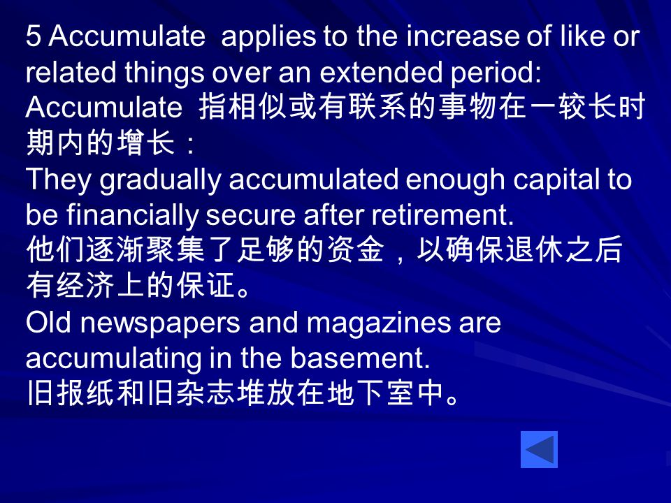 5 Accumulate applies to the increase of like or related things over an extended period: Accumulate 指相似或有联系的事物在一较长时 期内的增长: They gradually accumulated enough capital to be financially secure after retirement.