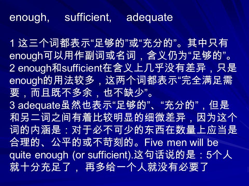 enough, sufficient, adequate 1 这三个词都表示 足够的 或 充分的 。其中只有 enough 可以用作副词或名词,含义仍为 足够的 。 2 enough 和 sufficient 在含义上几乎没有差异,只是 enough 的用法较多,这两个词都表示 完全满足需 要,而且既不多余,也不缺少 。 3 adequate 虽然也表示 足够的 、 充分的 ,但是 和另二词之间有着比较明显的细微差异,因为这个 词的内涵是:对于必不可少的东西在数量上应当是 合理的、公平的或不苛刻的。 Five men will be quite enough (or sufficient).