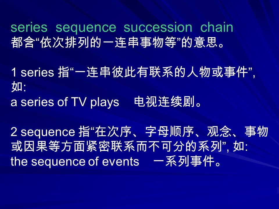 series sequence succession chain 都含 依次排列的一连串事物等 的意思。 1 series 指 一连串彼此有联系的人物或事件 , 如 : a series of TV plays 电视连续剧。 2 sequence 指 在次序、字母顺序、观念、事物 或因果等方面紧密联系而不可分的系列 , 如 : the sequence of events 一系列事件。