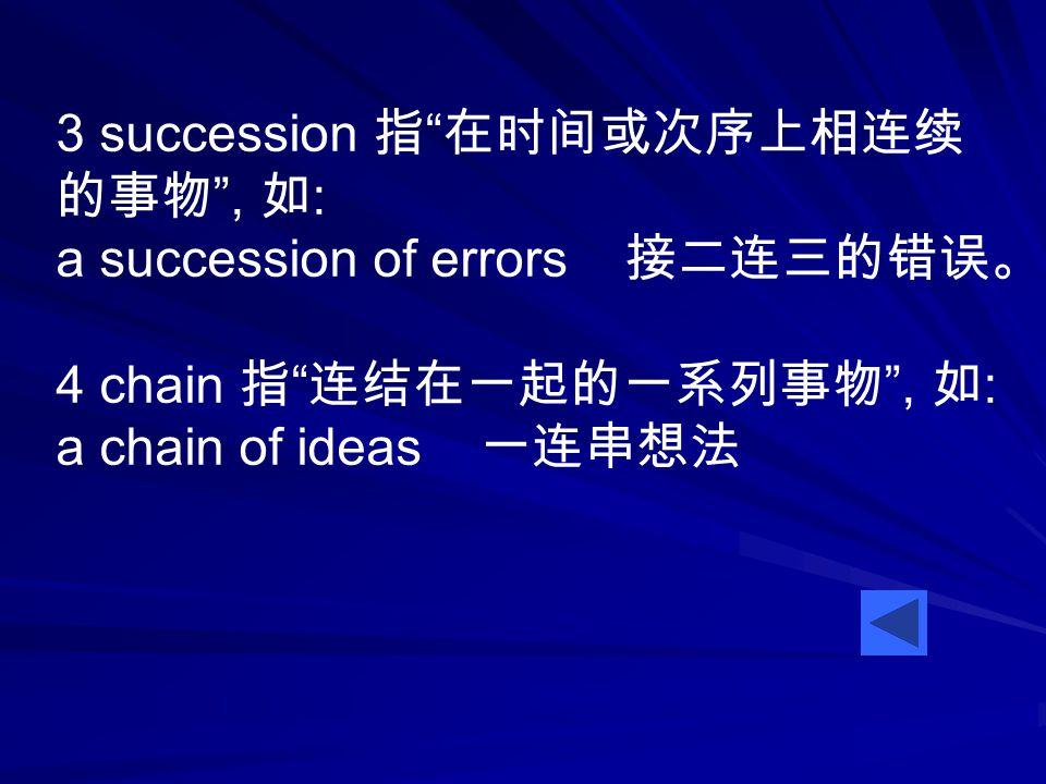 3 succession 指 在时间或次序上相连续 的事物 , 如 : a succession of errors 接二连三的错误。 4 chain 指 连结在一起的一系列事物 , 如 : a chain of ideas 一连串想法
