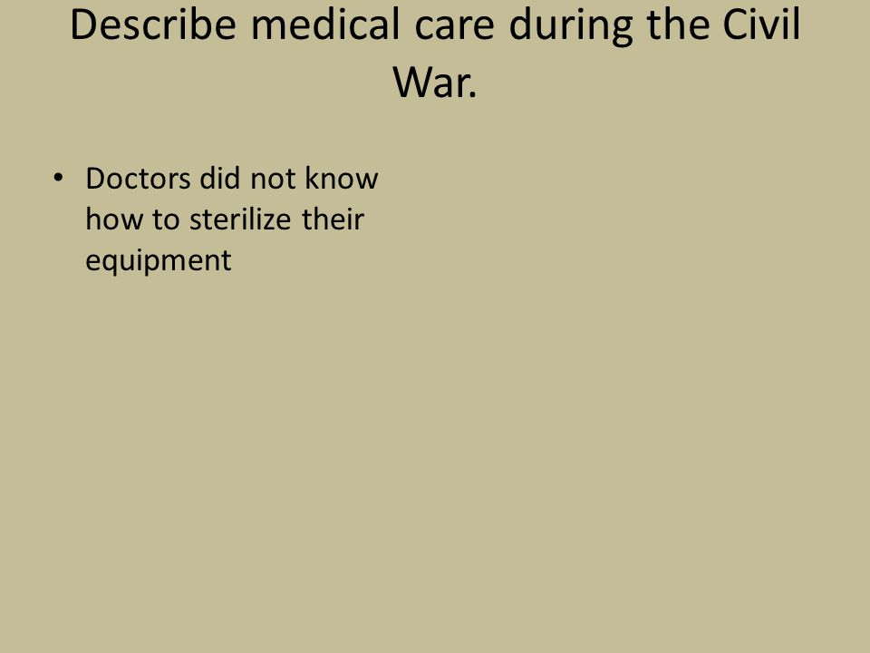 Describe medical care during the Civil War. Doctors did not know how to sterilize their equipment