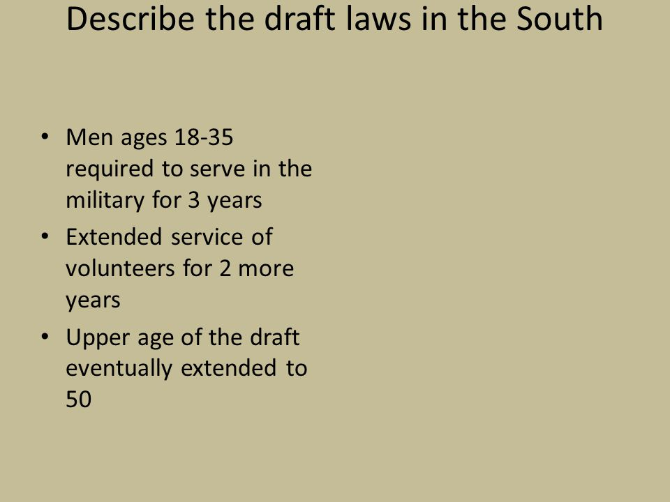 Describe the draft laws in the South Men ages 18-35 required to serve in the military for 3 years Extended service of volunteers for 2 more years Upper age of the draft eventually extended to 50