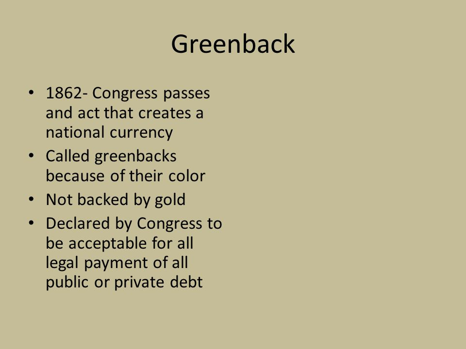 Greenback 1862- Congress passes and act that creates a national currency Called greenbacks because of their color Not backed by gold Declared by Congress to be acceptable for all legal payment of all public or private debt