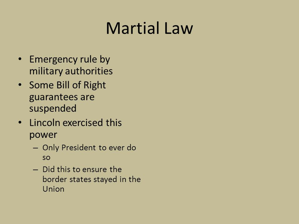 Martial Law Emergency rule by military authorities Some Bill of Right guarantees are suspended Lincoln exercised this power – Only President to ever do so – Did this to ensure the border states stayed in the Union
