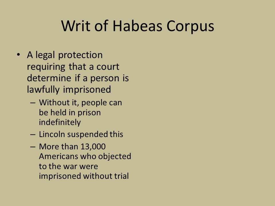 Writ of Habeas Corpus A legal protection requiring that a court determine if a person is lawfully imprisoned – Without it, people can be held in prison indefinitely – Lincoln suspended this – More than 13,000 Americans who objected to the war were imprisoned without trial