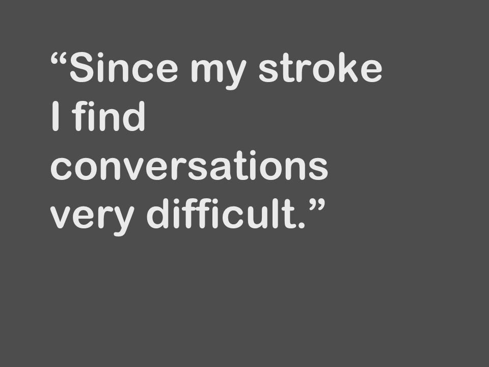Since my stroke I find conversations very difficult.