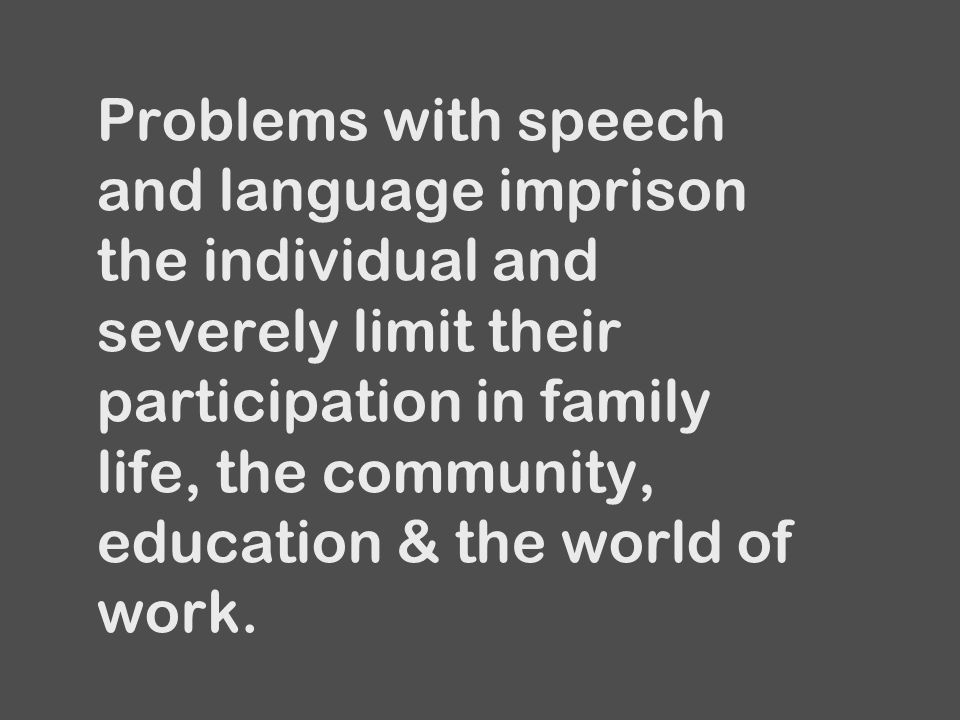 Problems with speech and language imprison the individual and severely limit their participation in family life, the community, education & the world of work.