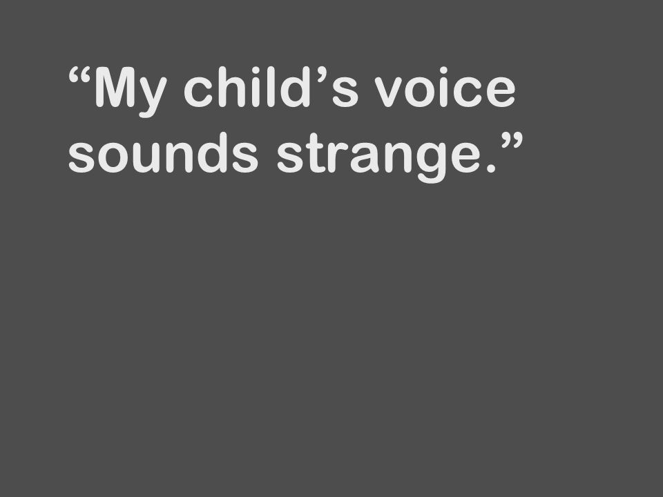 My child's voice sounds strange.
