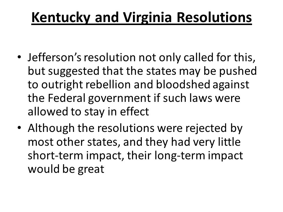 Kentucky and Virginia Resolutions Jefferson's resolution not only called for this, but suggested that the states may be pushed to outright rebellion and bloodshed against the Federal government if such laws were allowed to stay in effect Although the resolutions were rejected by most other states, and they had very little short-term impact, their long-term impact would be great