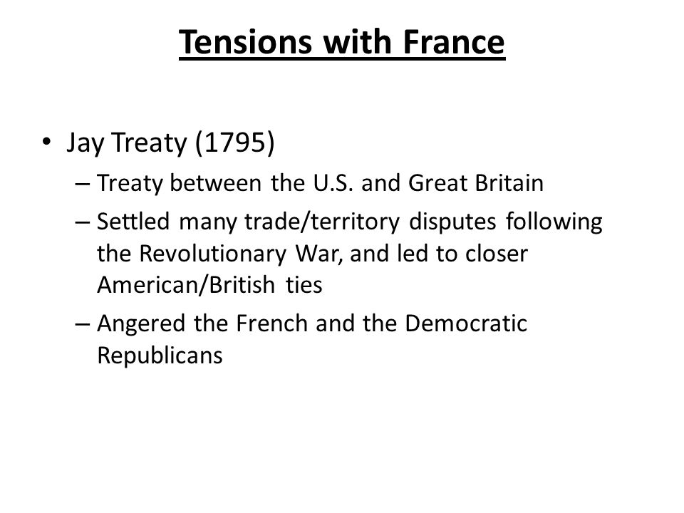 Tensions with France Jay Treaty (1795) – Treaty between the U.S.