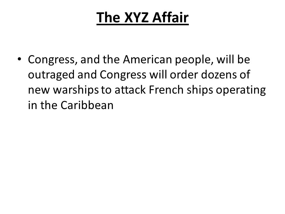 The XYZ Affair Congress, and the American people, will be outraged and Congress will order dozens of new warships to attack French ships operating in the Caribbean