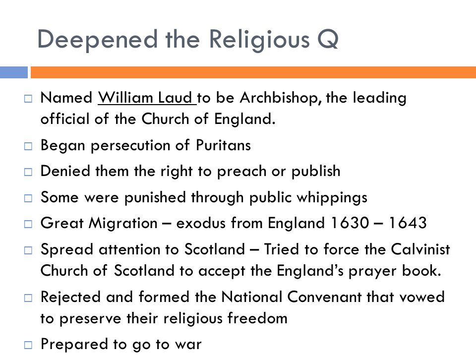 Deepened the Religious Q  Named William Laud to be Archbishop, the leading official of the Church of England.