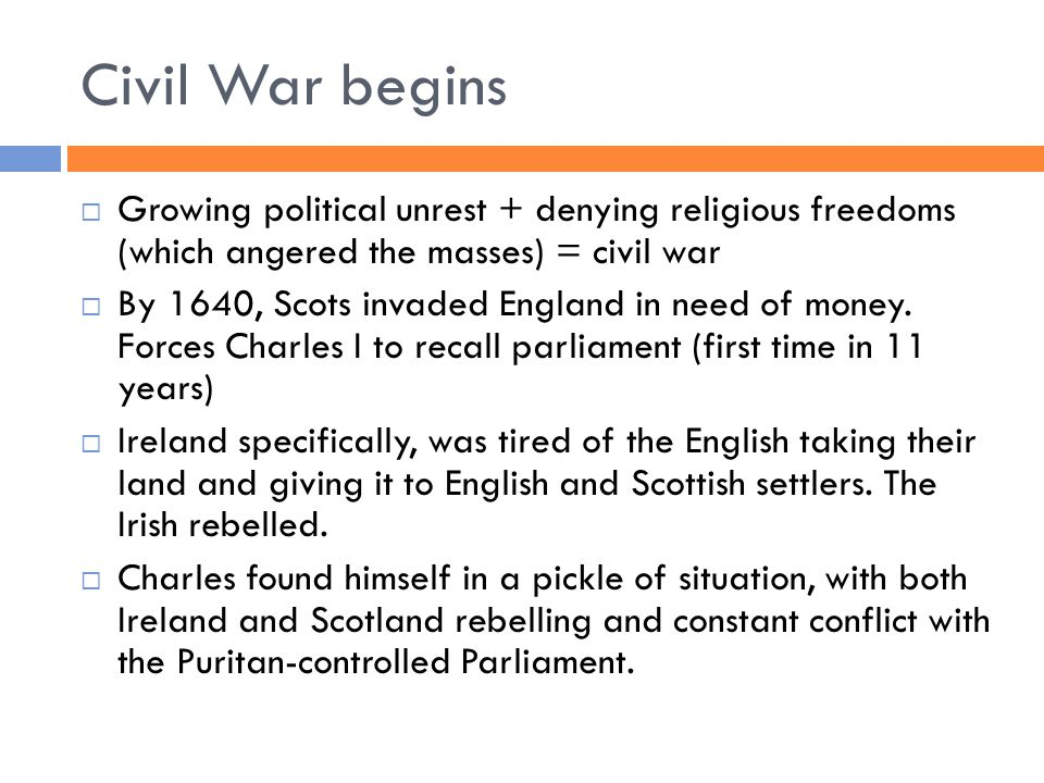 Civil War begins  Growing political unrest + denying religious freedoms (which angered the masses) = civil war  By 1640, Scots invaded England in need of money.