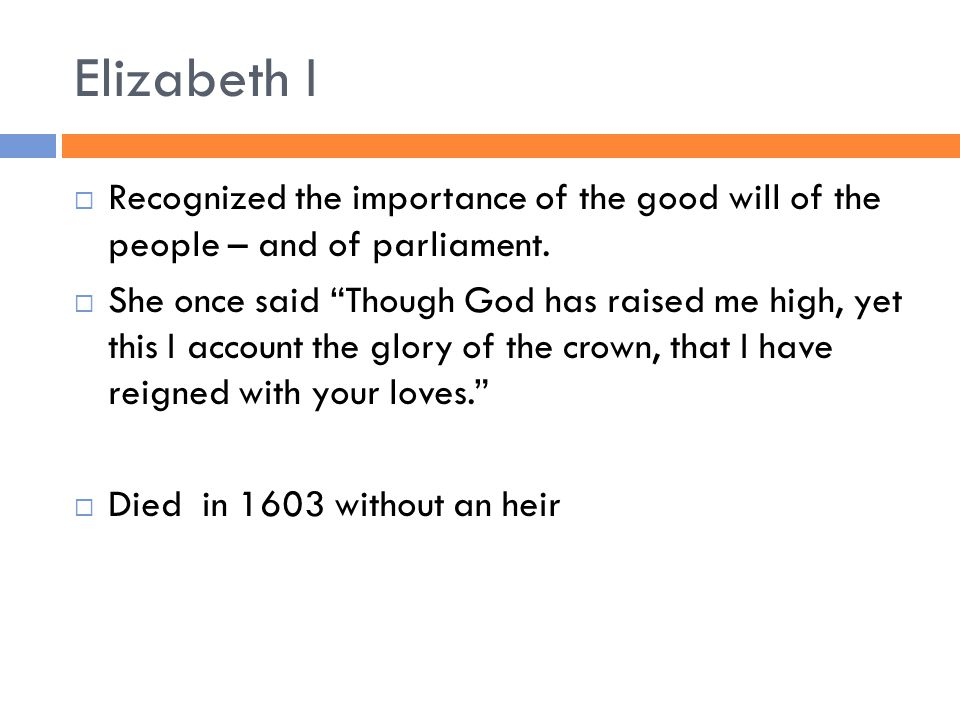Elizabeth I  Recognized the importance of the good will of the people – and of parliament.