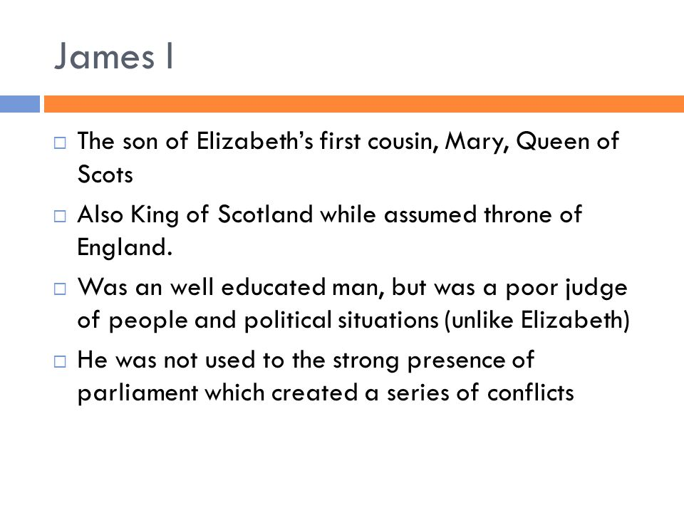 James I  The son of Elizabeth's first cousin, Mary, Queen of Scots  Also King of Scotland while assumed throne of England.