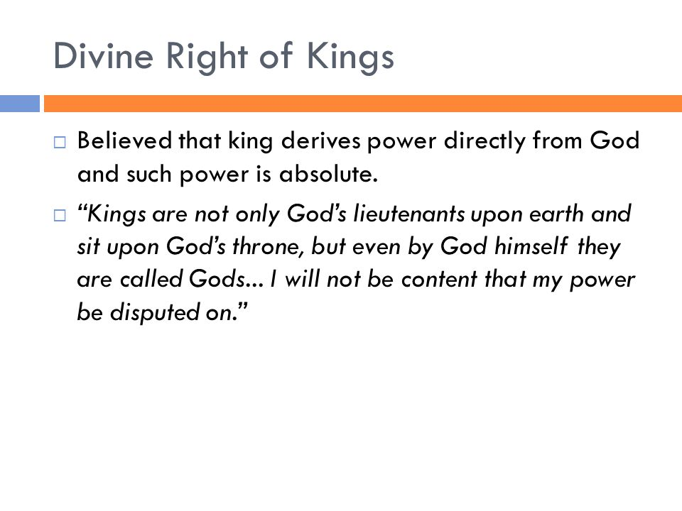 Divine Right of Kings  Believed that king derives power directly from God and such power is absolute.
