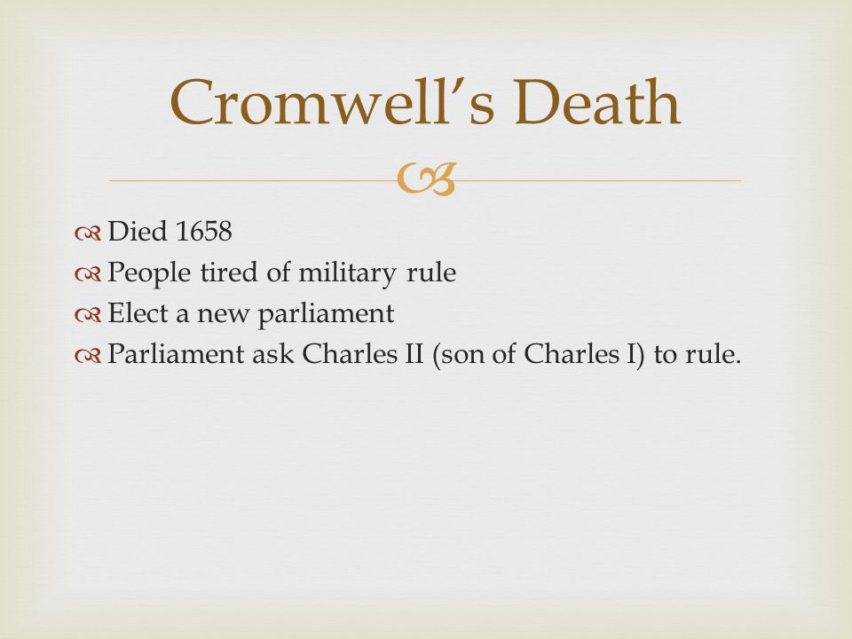   Died 1658  People tired of military rule  Elect a new parliament  Parliament ask Charles II (son of Charles I) to rule.