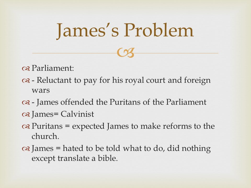   Parliament:  - Reluctant to pay for his royal court and foreign wars  - James offended the Puritans of the Parliament  James= Calvinist  Puritans = expected James to make reforms to the church.