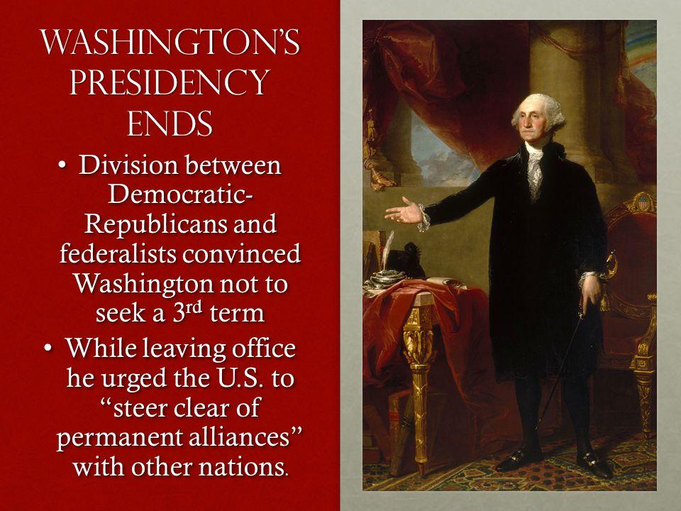 Washington's Presidency ends Division between Democratic- Republicans and federalists convinced Washington not to seek a 3 rd term Division between De