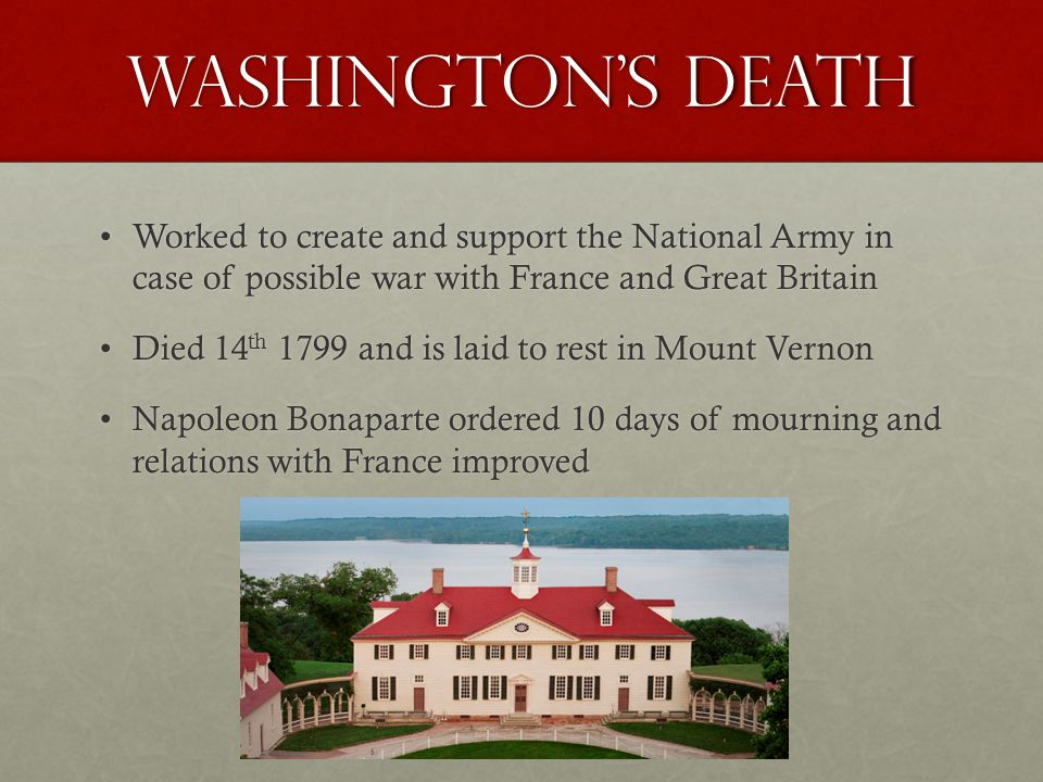 Washington's Death Worked to create and support the National Army in case of possible war with France and Great BritainWorked to create and support th