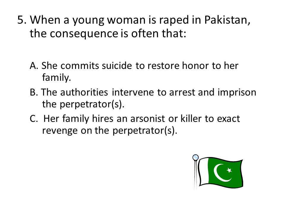 5. When a young woman is raped in Pakistan, the consequence is often that: A.