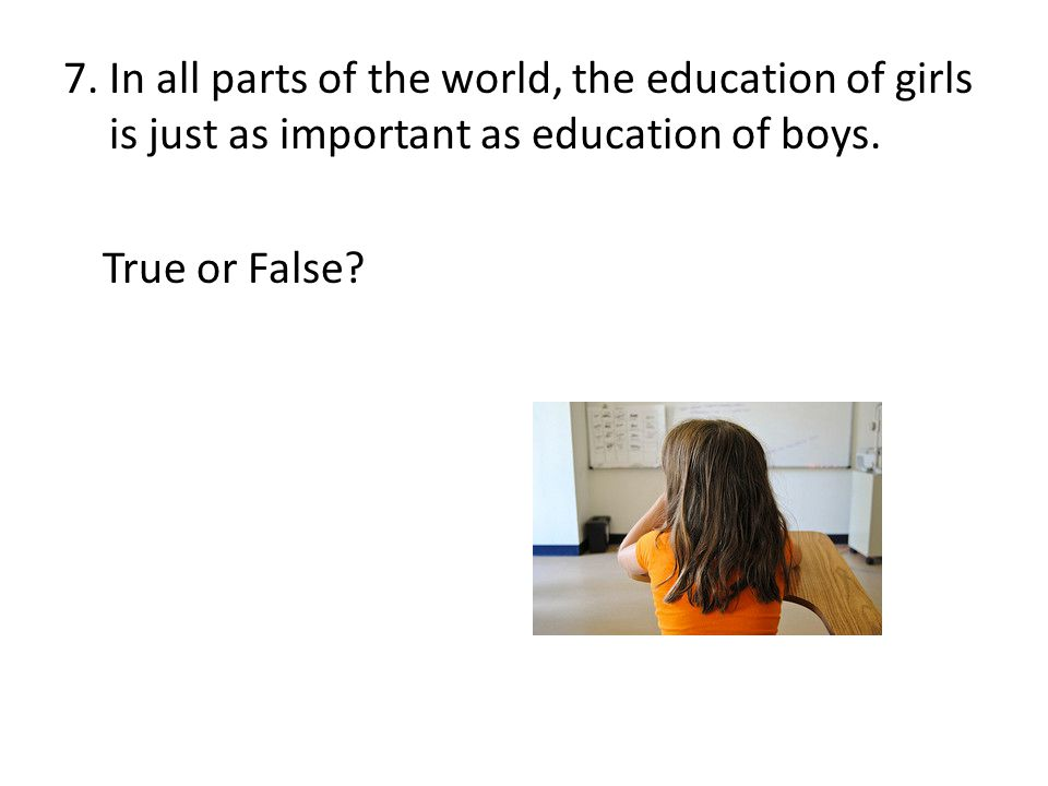 7. In all parts of the world, the education of girls is just as important as education of boys.