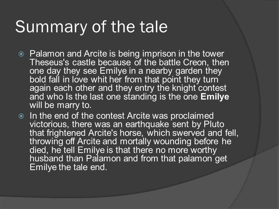 Summary of the tale  Palamon and Arcite is being imprison in the tower Theseus's castle because of the battle Creon, then one day they see Emilye in