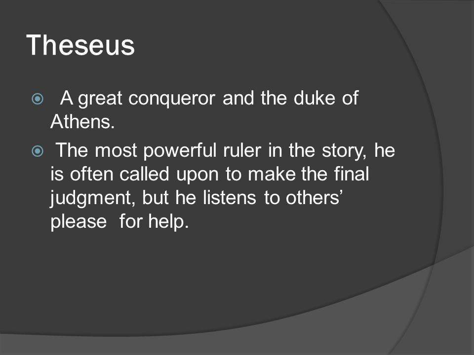 Theseus  A great conqueror and the duke of Athens.  The most powerful ruler in the story, he is often called upon to make the final judgment, but he