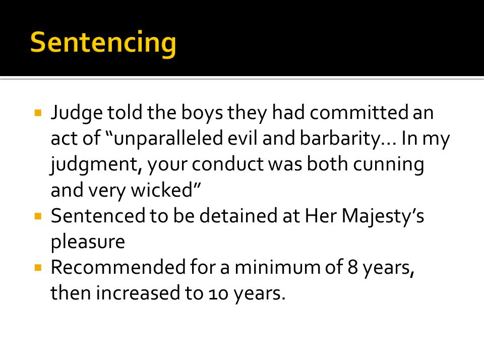  Judge told the boys they had committed an act of unparalleled evil and barbarity… In my judgment, your conduct was both cunning and very wicked  Sentenced to be detained at Her Majesty's pleasure  Recommended for a minimum of 8 years, then increased to 10 years.