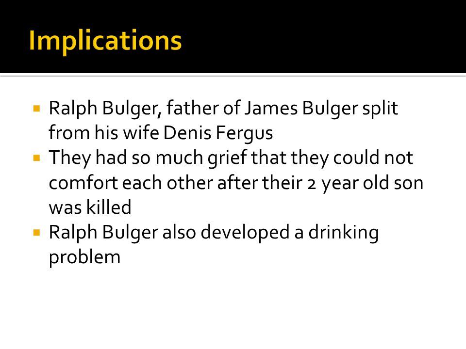 Ralph Bulger, father of James Bulger split from his wife Denis Fergus  They had so much grief that they could not comfort each other after their 2 year old son was killed  Ralph Bulger also developed a drinking problem