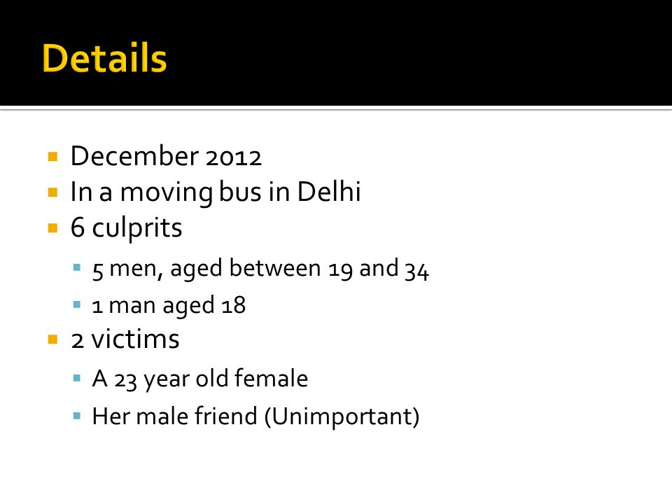  December 2012  In a moving bus in Delhi  6 culprits  5 men, aged between 19 and 34  1 man aged 18  2 victims  A 23 year old female  Her male friend (Unimportant)