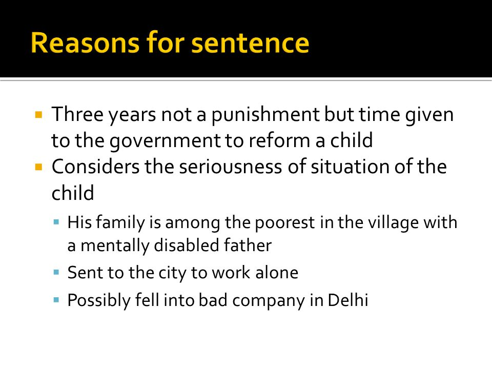  Three years not a punishment but time given to the government to reform a child  Considers the seriousness of situation of the child  His family is among the poorest in the village with a mentally disabled father  Sent to the city to work alone  Possibly fell into bad company in Delhi