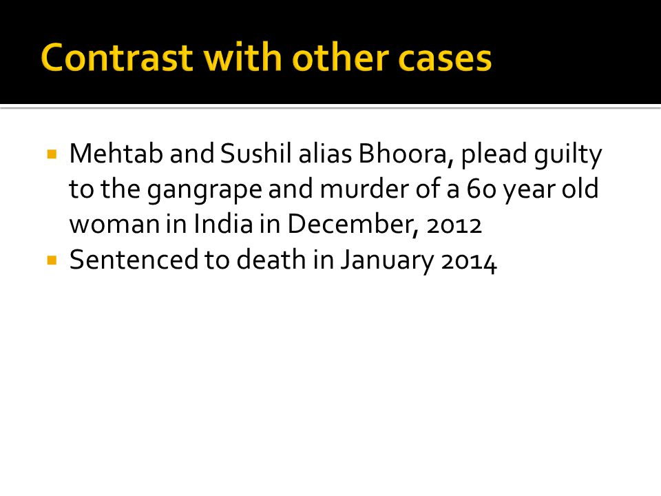  Mehtab and Sushil alias Bhoora, plead guilty to the gangrape and murder of a 60 year old woman in India in December, 2012  Sentenced to death in January 2014
