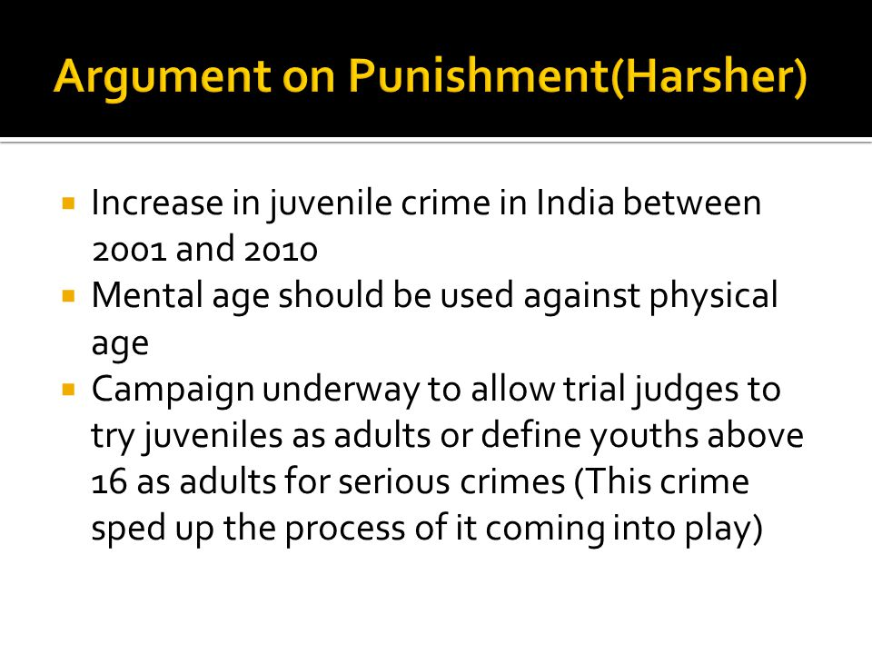  Increase in juvenile crime in India between 2001 and 2010  Mental age should be used against physical age  Campaign underway to allow trial judges to try juveniles as adults or define youths above 16 as adults for serious crimes (This crime sped up the process of it coming into play)